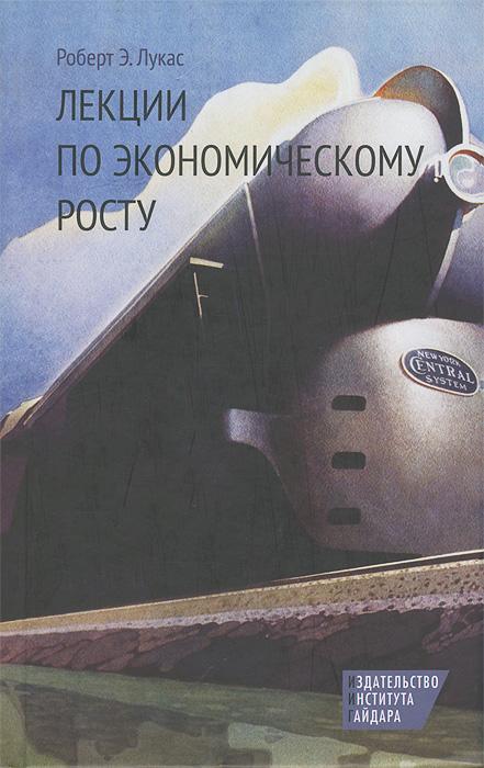 Роберт Э. Лукас Лекции по экономическому росту ISBN: 978-5-93255-364-0