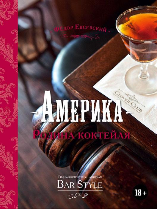 Федор Евсевский Америка - Родина коктейля. Гид по коктейлям и напиткам Bar Style №2 (подарочное издание)
