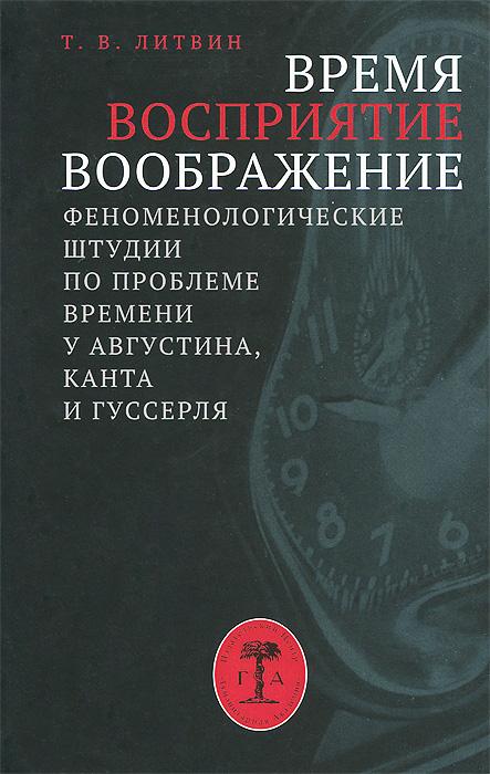 Т. В. Литвин Время, восприятие, воображение. Феноменологические штудии по проблеме времени у Августина, Канта и Гуссерля