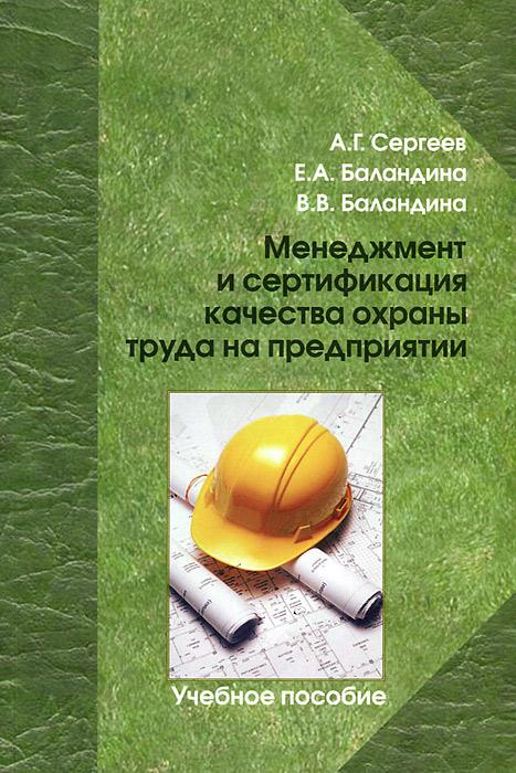 А. Г. Сергеев, Е. А. Баландина, В. В. Баландина Менеджмент и сертификация качества охраны труда на предприятии