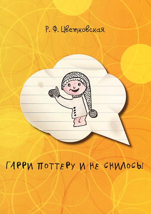 Р. Ф. Цветковская Гарри Поттеру и не снилось! цена