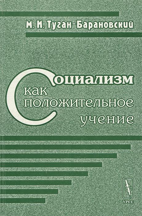 М. И. Туган-Барановский Социализм как положительное учение м и туган барановский в поисках нового мира социалистические общины нашего времени