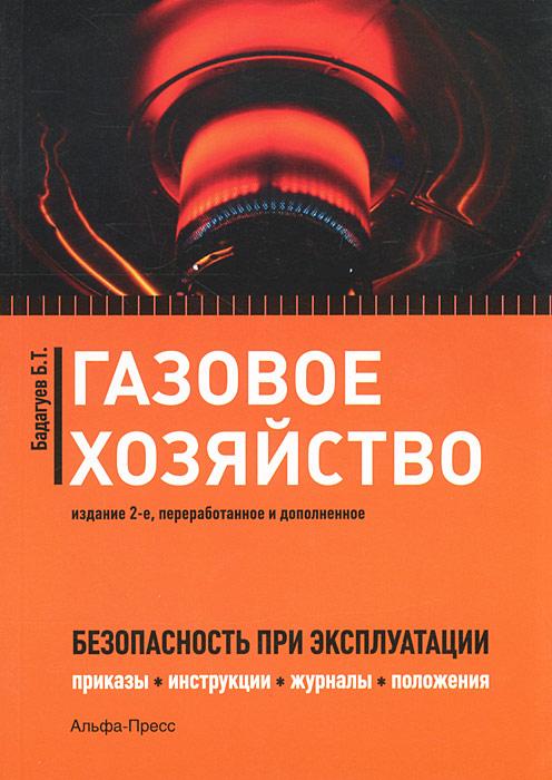Б. Т. Бадагуев Газовое хозяйство. Безопасность при эксплуатации. Приказы, инструкции, журналы, положения, графики, протоколы, паспорта