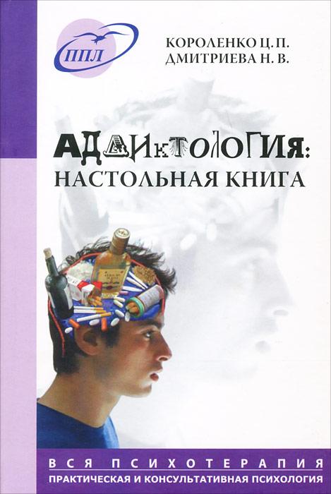 Ц. П. Короленко, Н. В. Дмитриева Аддиктология. Настольная книга