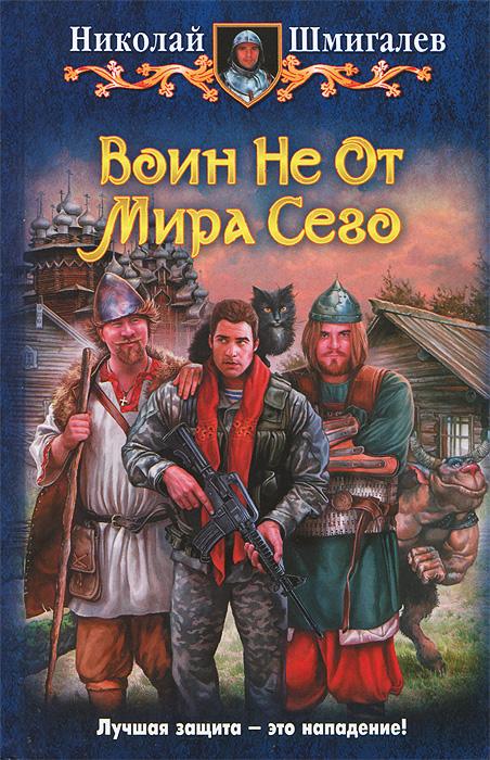 Николай Шмигалев Воин Не От Мира Сего алексей витаков алексей витаков не касаясь земли