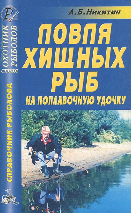 А. Б. Никитин Ловля хищных рыб на поплавочную удочку братья щербаковы ловля на незацепляйки