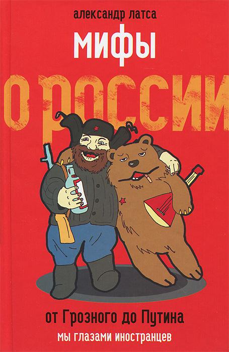 Александр Латса Мифы о России. От Грозного до Путина. Мы глазами иностранцев
