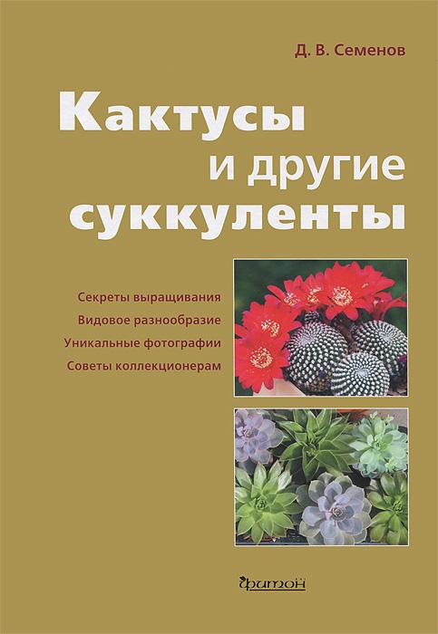 Д. В. Семенов Кактусы и другие суккуленты кактусы как разводить