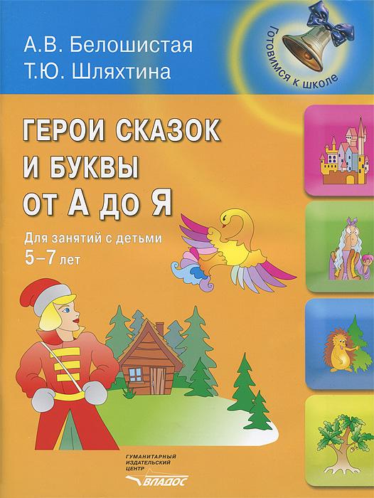 А. В. Белошистая, Т. Ю. Шляхтина. Герои сказок и буквы от А до Я. Для занятий с детьми 5-7 лет