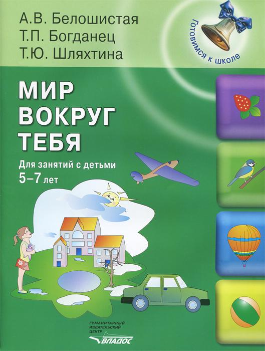Мир вокруг тебя. Для занятий с детьми 5-7 лет. А. В. Белошистая, Т. П. Богданец, Т. Ю. Шляхтина