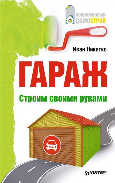 Иван Никитко Гараж. Строим своими руками заветное место