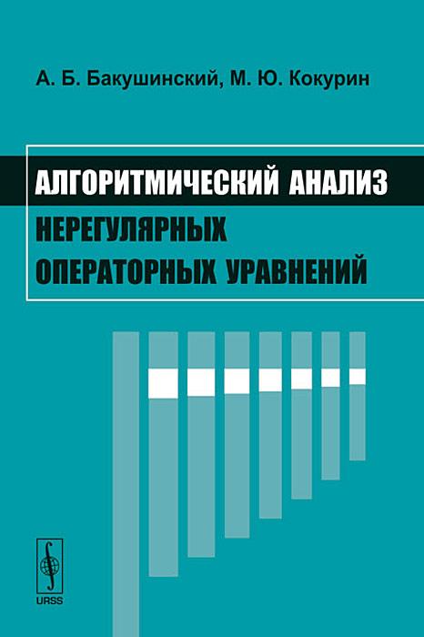 А. Б. Бакушинский, М. Ю. Кокурин Алгоритмический анализ нерегулярных операторных уравнений