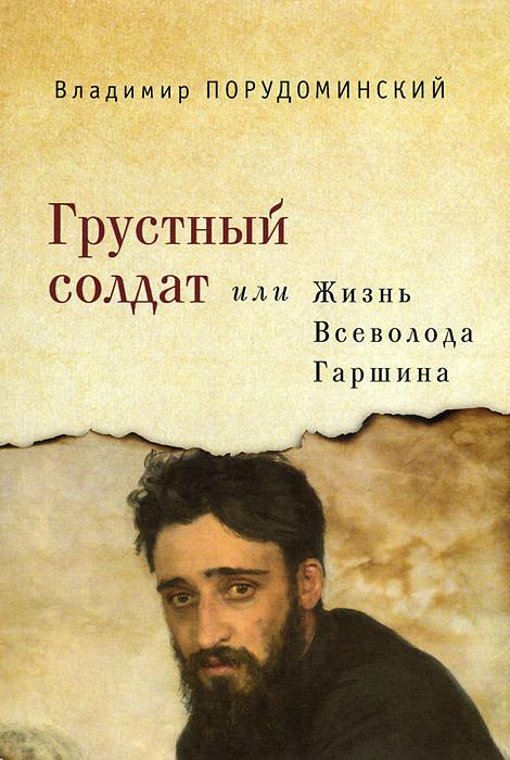 Владимир Порудоминский Грустный солдат, или Жизнь Всеволода Гаршина