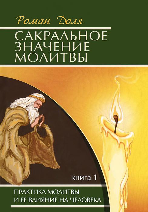 Сакральное значение молитвы. Практика молитвы и ее влияние на человека. Книга 1. Роман Доля