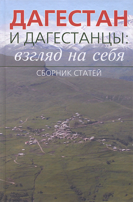 Дагестан и дагестанцы: взгляд на себя. Сборник статей