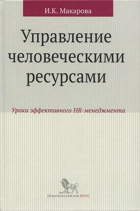 И. К. Макарова Управление человеческими ресурсами. Уроки эффективного HR-менеджмента