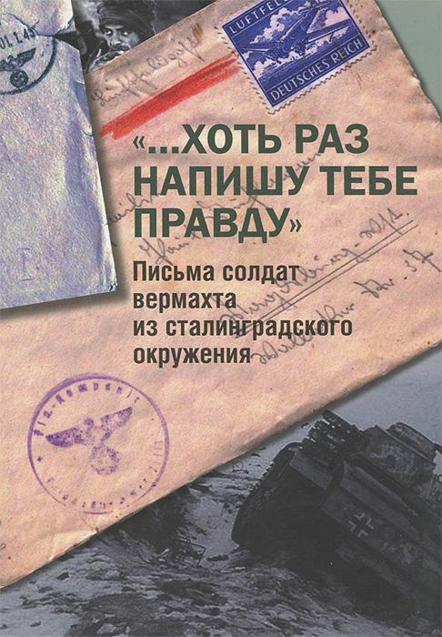 ...Хоть раз напишу тебе правду. Письма солдат вермахта из сталинградского окружения
