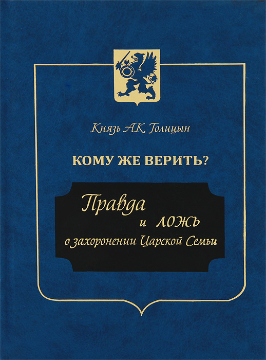 Князь А. К. Голицын Кому же верить? Правда и ложь о захоронении Царской Семьи