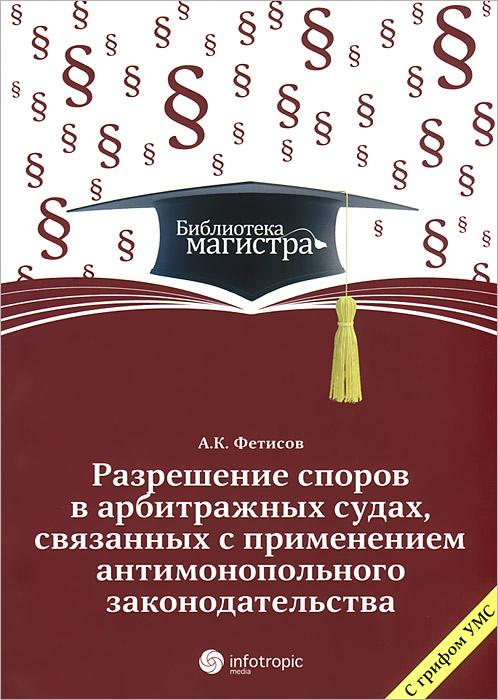 А. К. Фетисов Разрешение споров в арбитражных судах, связанных с применением антимонопольного законодательства цена и фото