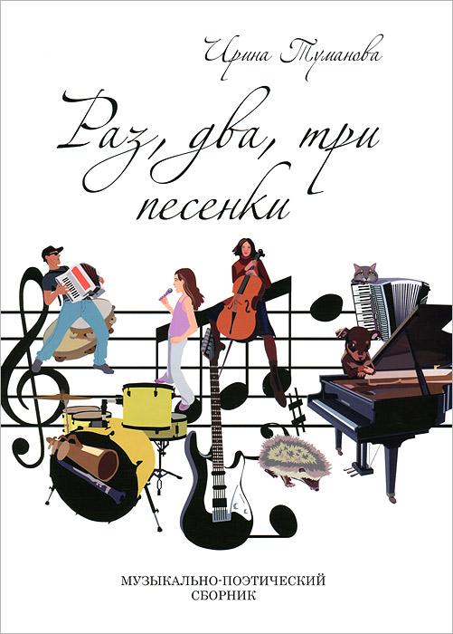 Ирина Туманова. Раз, два, три песенки. Музыкально-поэтический сборник (+ CD-ROM)