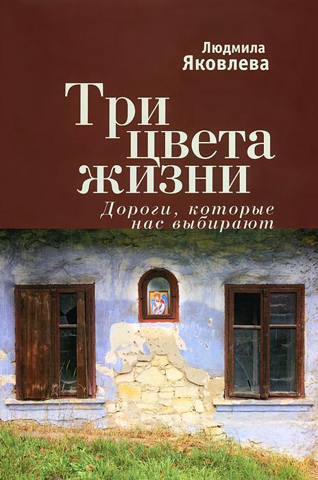 Людмила Яковлева Три цвета жизни. Дороги, которые нас выбирают