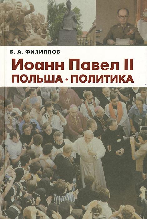 Б. А. Филиппов Иоанн Павел II. Польша. Политика александр филиппов вся политика хрестоматия