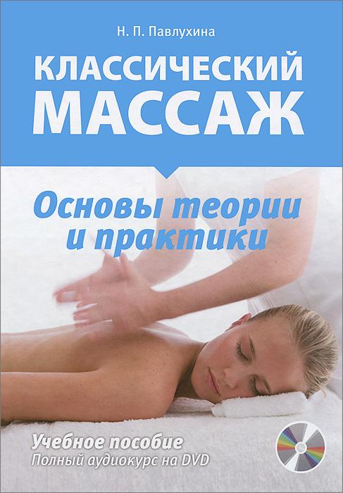 Классический массаж. Основы теории и практики. Учебное пособие (+ DVD). Н. П. Павлухина