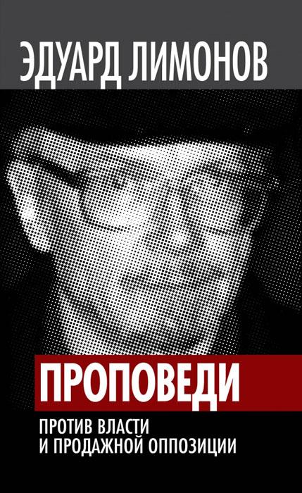Эдуард Лимонов Проповеди. Против власти и продажной оппозиции
