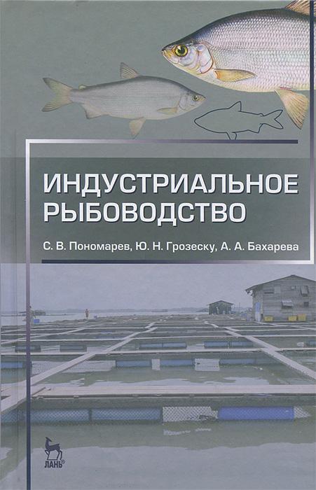 С. В. Пономарев, Ю. Н. Грозеску, А. А. Бахарева Индустриальное рыбоводство