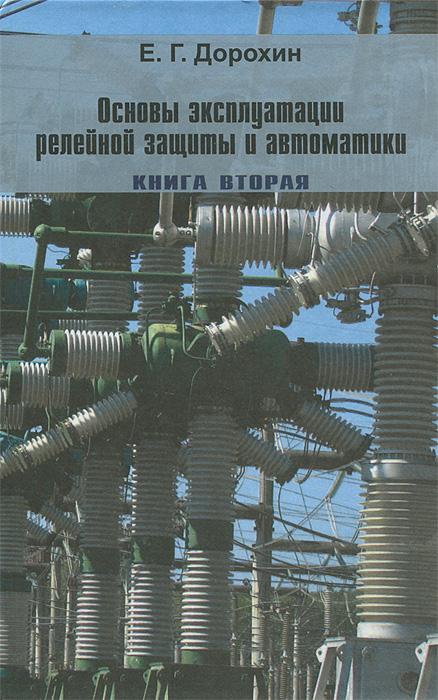 Е. Г. Дорохин Основы эксплуатации релейной защиты и автоматики. Книга 2. Оперативное обслуживание устройств РЗА и вторичных цепей