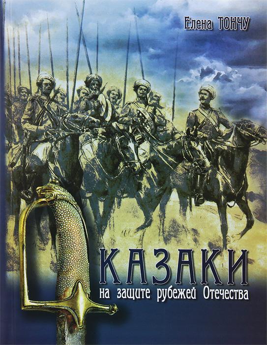 Елена Тончу Казаки на защите рубежей Отечества казачество россии