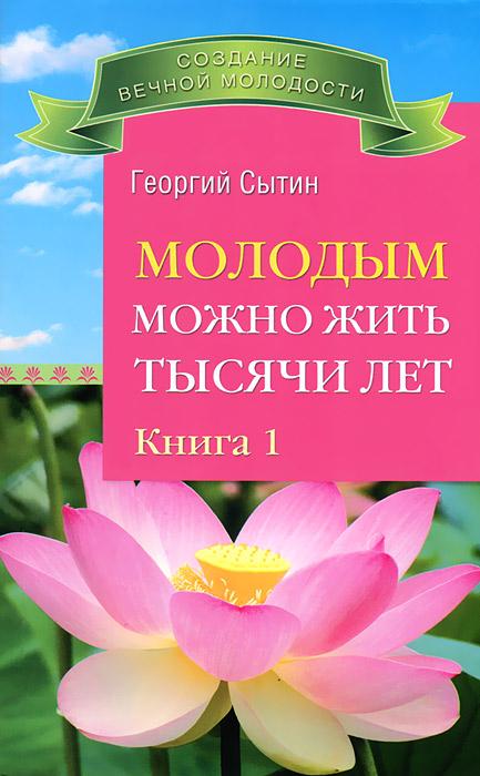 Георгий Сытин Молодым можно жить тысячи лет. Книга 1