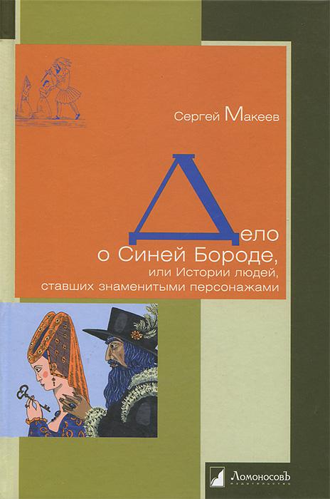Дело о Синей Бороде, или Истории людей, ставших знаменитыми персонажами. Сергей Макеев