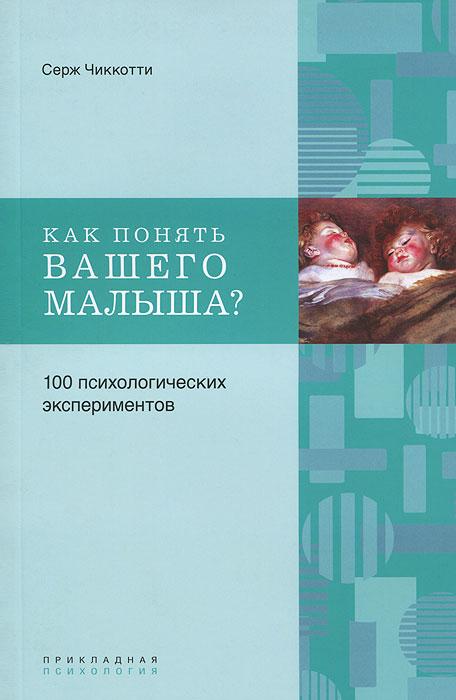 Как понять вашего малыша? 100 психологических экспериментов. Серж Чиккотти
