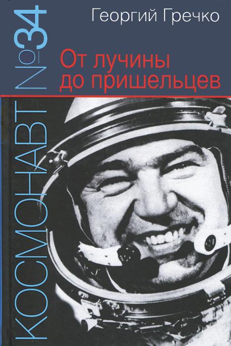 Георгий Гречко Космонавт №34. От лучины до пришельцев