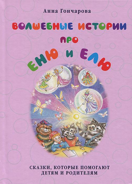 Анна Гончарова Волшебные истории про Еню и Елю генри барс волшебные никиткины сказки четыре первые сказочные истории