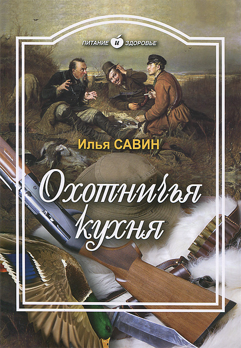 Илья Савин Охотничья кухня охотничья энциклопедия в 3 частях в одной книге