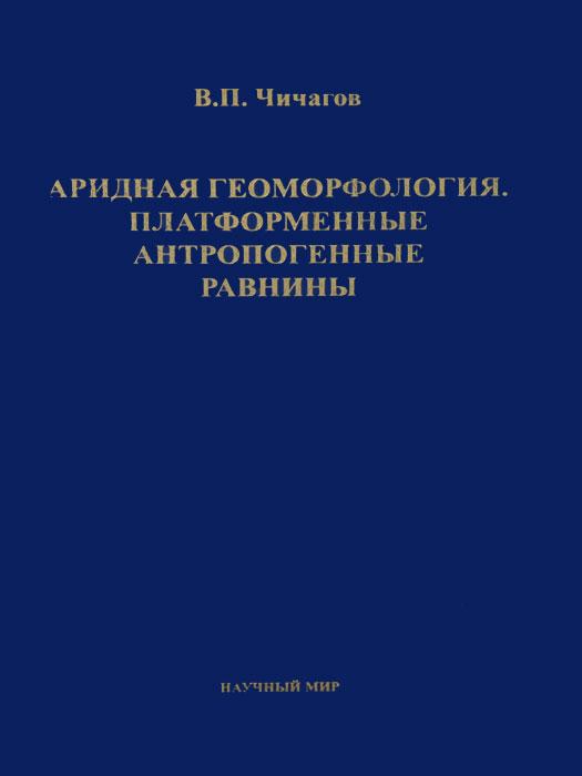 Zakazat.ru: Аридная геоморфология. Платформенные антропогенные равнины. В. П. Чичагов