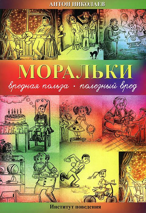 Антон Николаев Моральки. Вредная польза - полезный вред