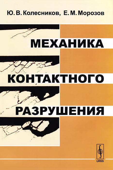 Ю. В. Колесников, Е. М. Морозов Механика контактного разрушения отсутствует трение и износ в машинах сб 1