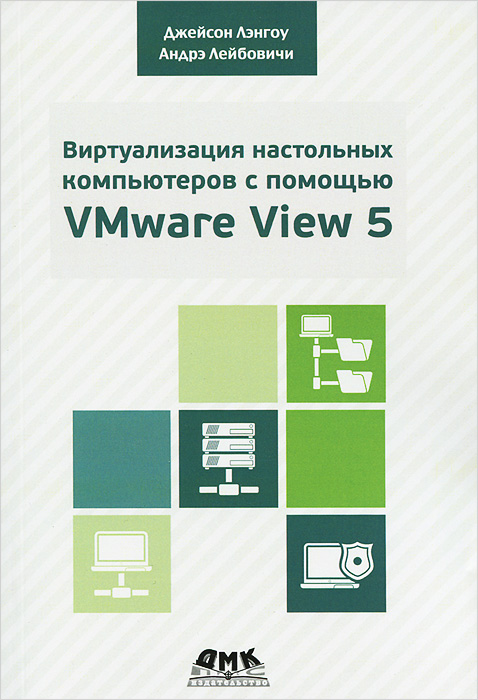 Джейсон Лэнгоун, Андрэ Лейбовичи Виртуализация настольных компьютеров с помощью VMware View 5 mastering vmware vspheretm 4