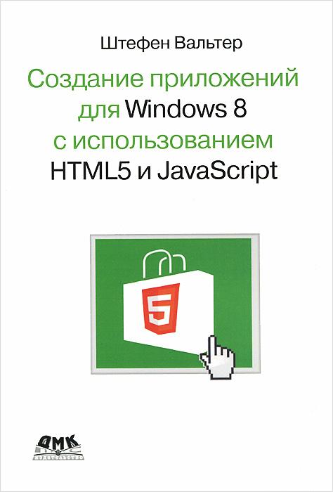 Штефен Вальтер Создание приложений для Windows 8 с использованием HTML5 и JavaScript разработка приложений для windows 8 на html5 и javascript