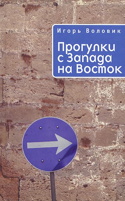 Игорь Воловик Прогулки с Запада на Восток