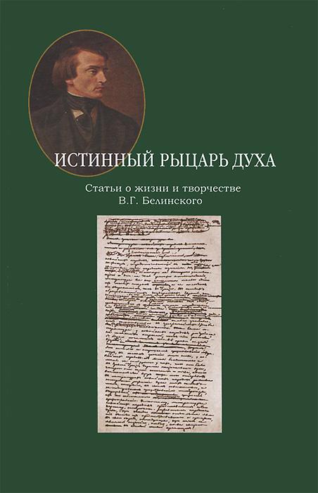 Zakazat.ru: Истинный рыцарь духа. Статьи о жизни и творчестве В. Г. Белинского