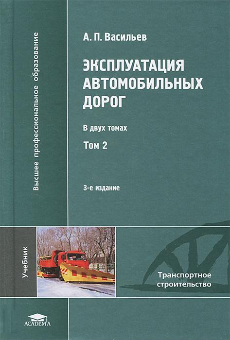 А. П. Васильев Эксплуатация автомобильных дорог. В 2 томах. Том 2