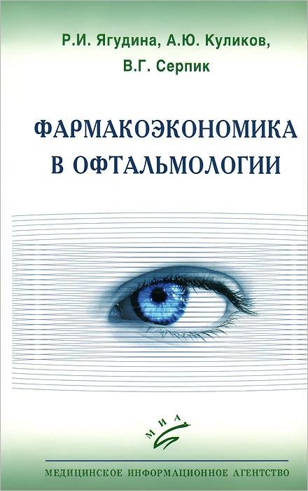 Фармакоэкономика в офтальмологии. Р. И. Ягудина, А. Ю. Куликов, В. Г. Серпик