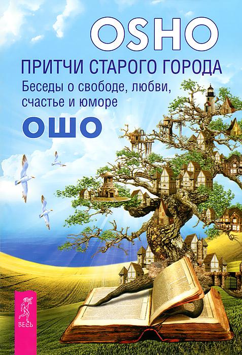 Притчи старого города. Беседы о свободе, любви, счастье и юморе. Ошо