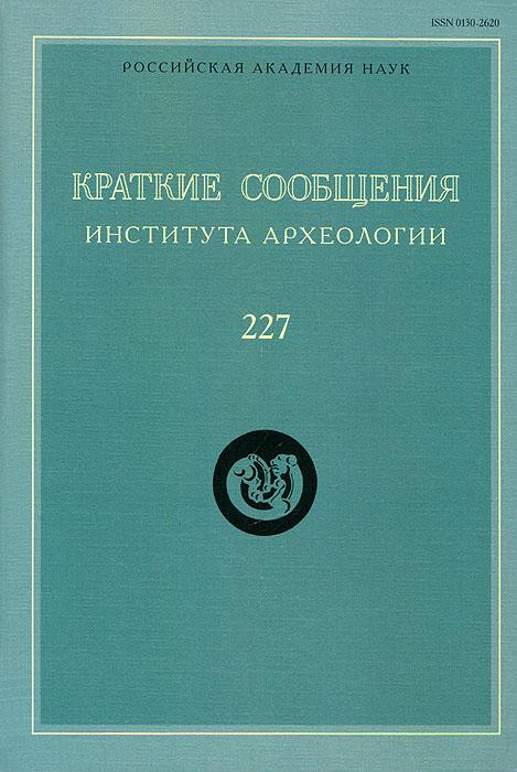 Краткие сообщения Института археологии. Выпуск 227