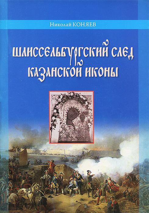 Николай Коняев Шлиссельбургский след Казанской иконы памятники казанской старины