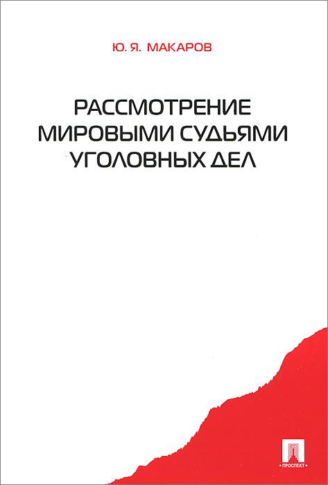 Ю. Я. Макаров Рассмотрение мировыми судьями уголовных дел